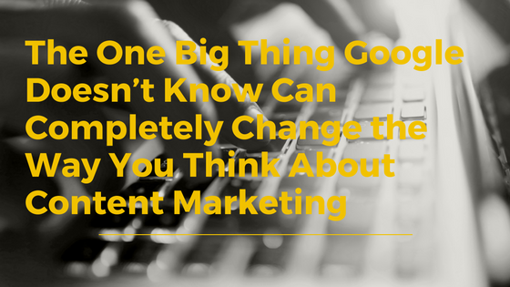 What Google Doesn't Know Can Change Your Content Marketing